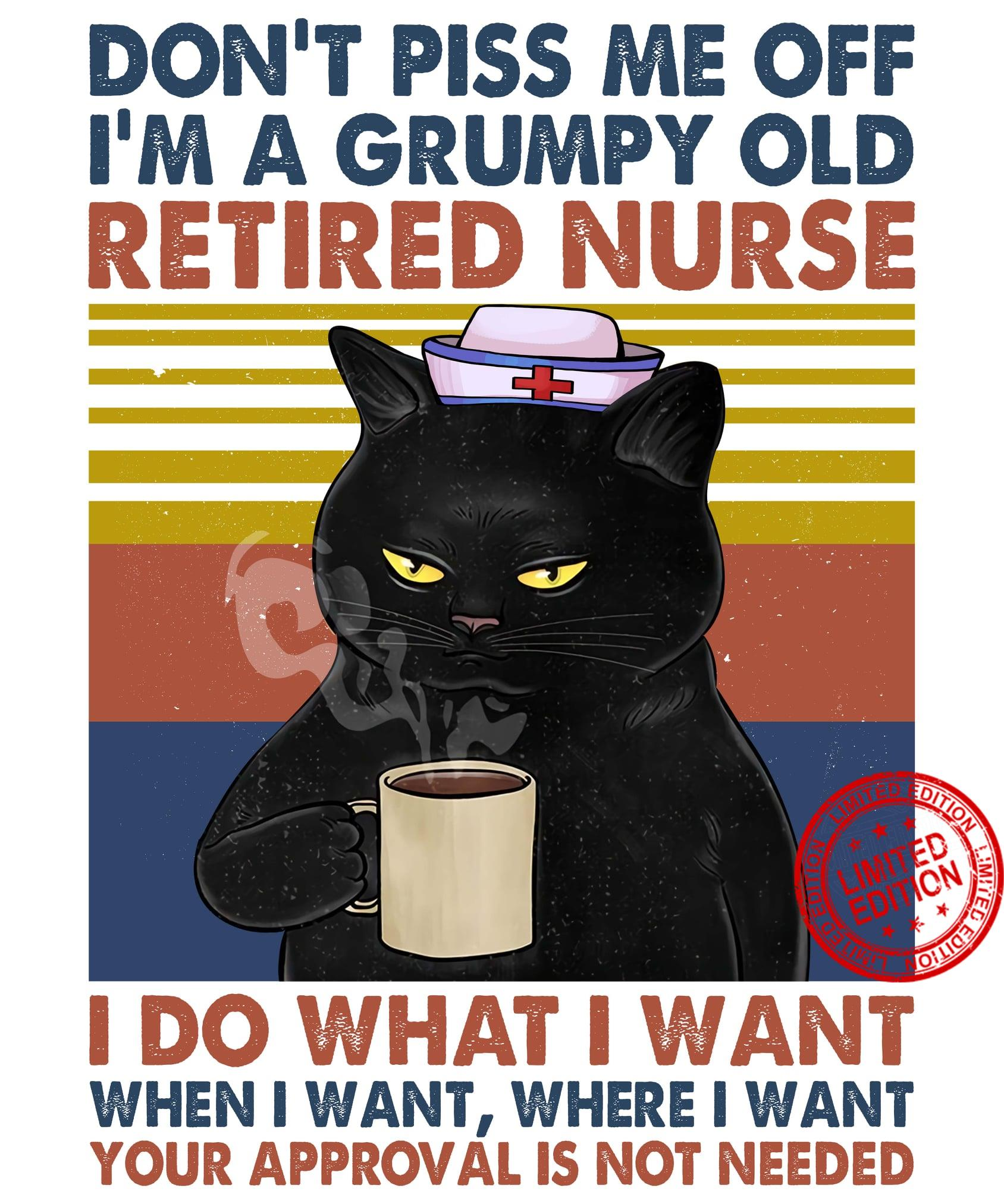Cat Don't Piss Me Off I'm A Grumpy Old Retired Nurse I Do What I Want When I Want Where I Want Shirt