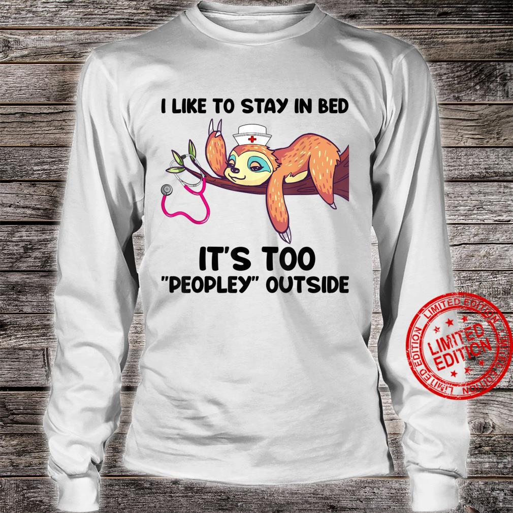 I Like To Stay In Bed It's Too Peopley Outside Sloth Nurse Shirt long sleeved