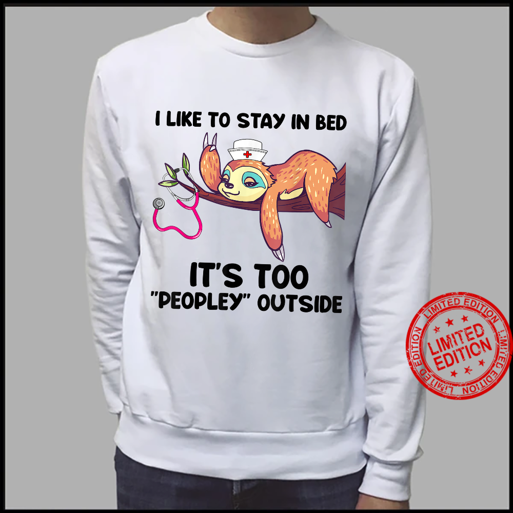 I Like To Stay In Bed It's Too Peopley Outside Sloth Nurse Shirt sweater
