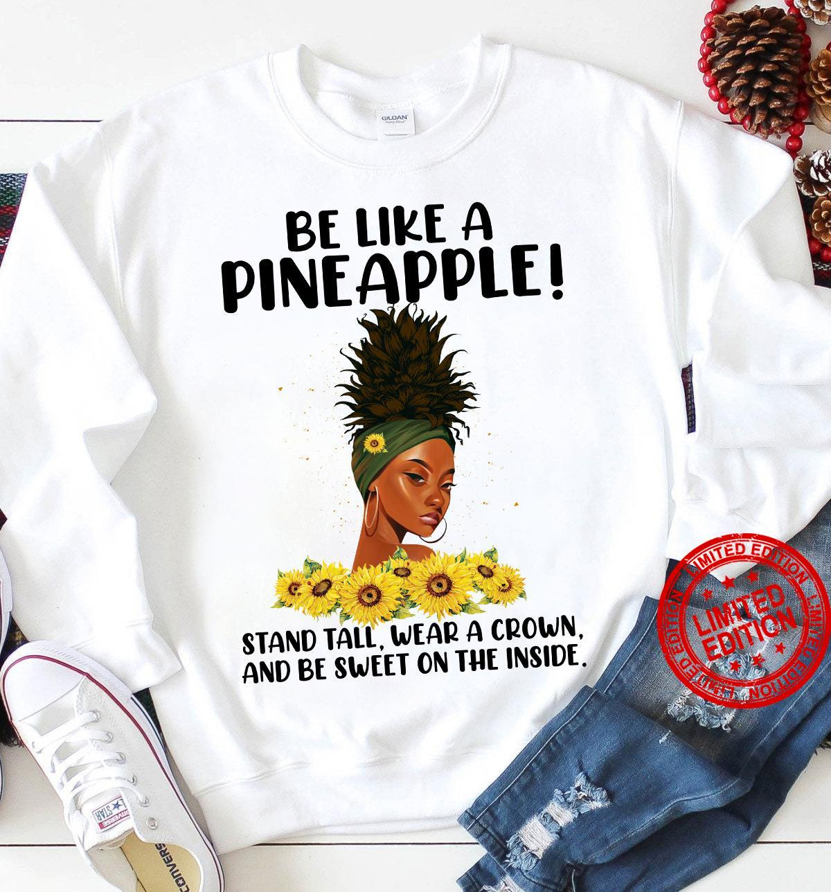 Be Like A Pineapple Stand Tall Wear A Crown And Be Sweet On The Inside Shirt