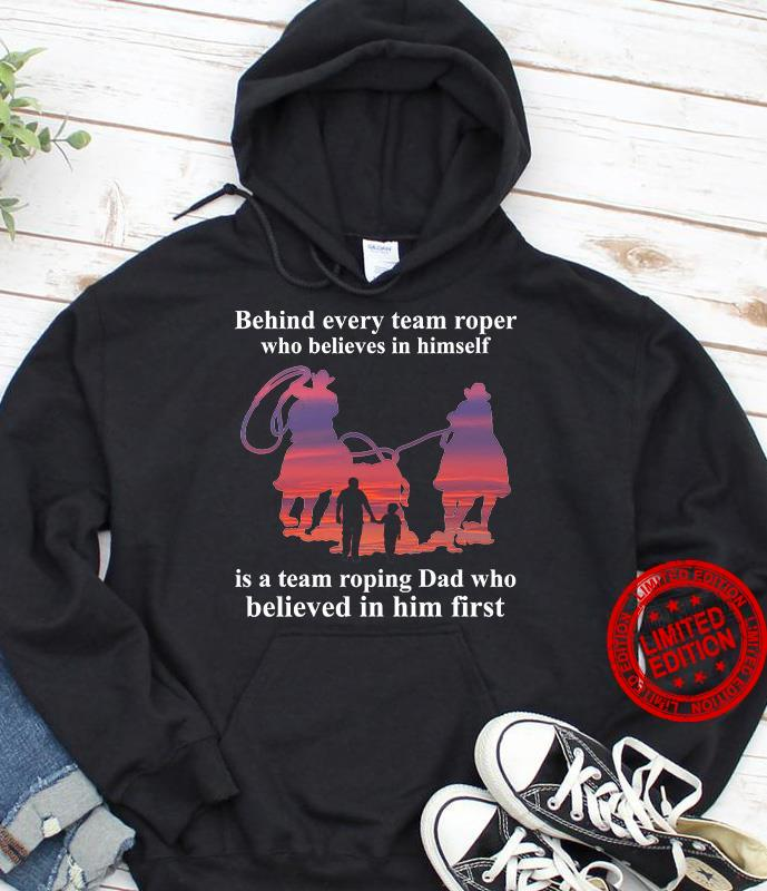 Behind Every Team Roper Who Believes In Himself Is A Team Roping Dad Who Believed In Him First Shirt