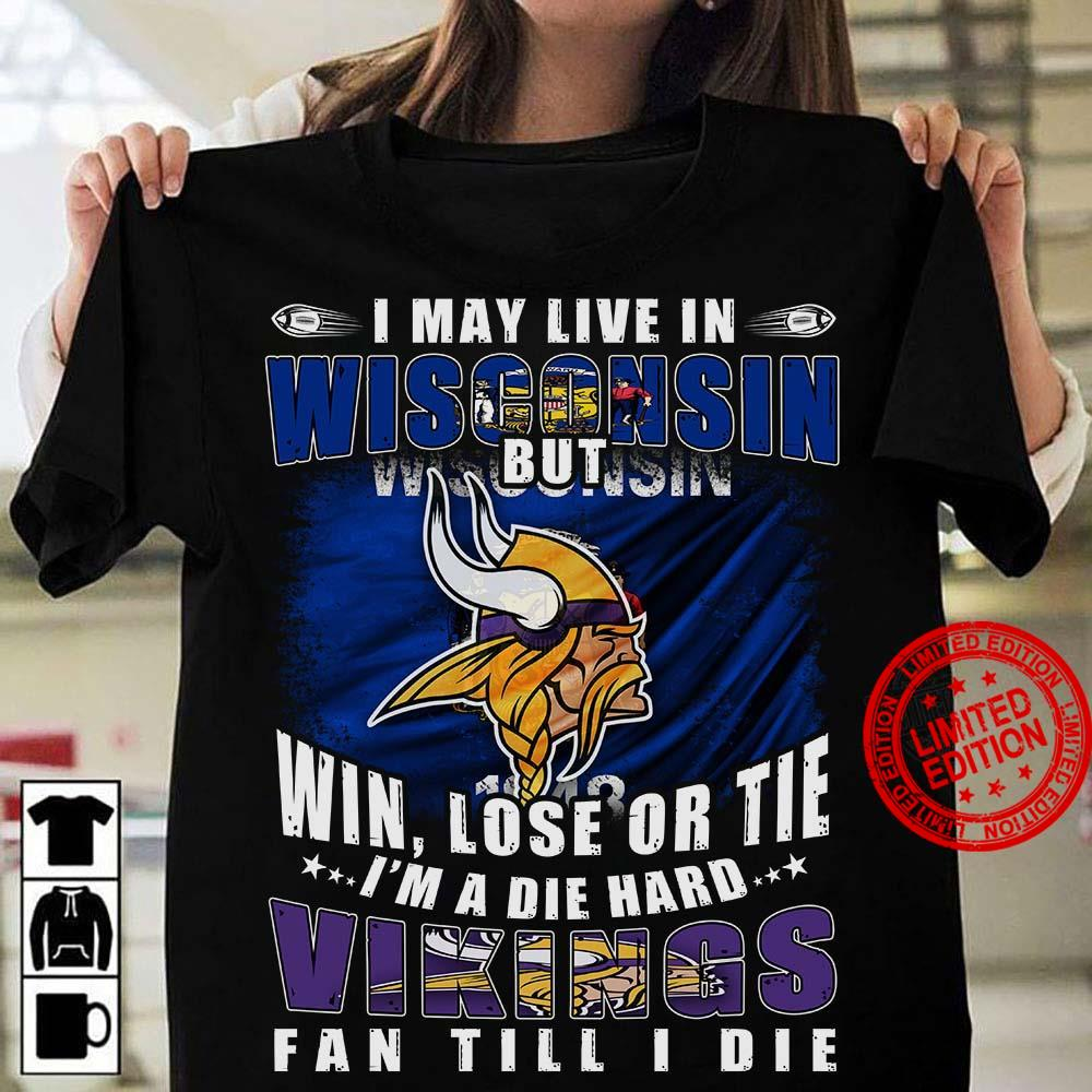 I May Live in Wisconsin But Win Lose Or Tie I'm A Die Hard Vikings Fan Till I Die Shirt